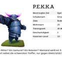 """Ist P.E.K.K.A. ein Ritter? Ein Samurai? Ein Roboter? Niemand weiß es! P.E.K.K.A.s Rüstung absorbiert selbst die schwersten Treffer, nur gegen Elektrizität bietet sie wenig Schutz. <a href=""""/clash-of-clans/pekka-level-kosten-tipps-tricks.html"""" class=""""cil"""">Mehr zu P.E.K.K.A.</a>"""