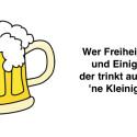 """""""Wer Freiheit liebt, und Einigkeit, der trinkt auch mal 'ne Kleinigkeit!"""""""