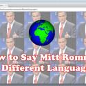 Wer würde nicht gerne den Namen Mitt Romney in vielen unterschiedlichen Sprachen sagen können.