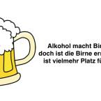 """""""Alkohol macht Birne hohl, doch ist die Birne erst mal hohl, ist vielmehr Platz für Alkohol."""""""